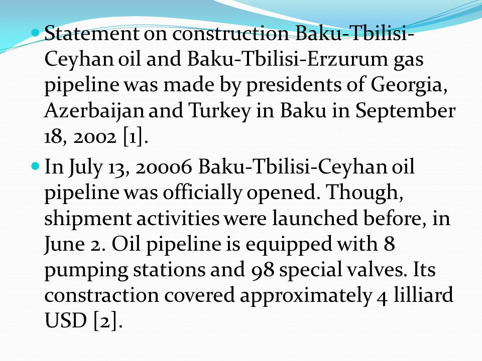 Statement on construction Baku-Tbilisi-Ceyhan oil and Baku-Tbilisi-Erzurum gas pipeline was made by presidents of Georgia, Azerbaijan and Turkey in Baku in September 18, 2002 [1].